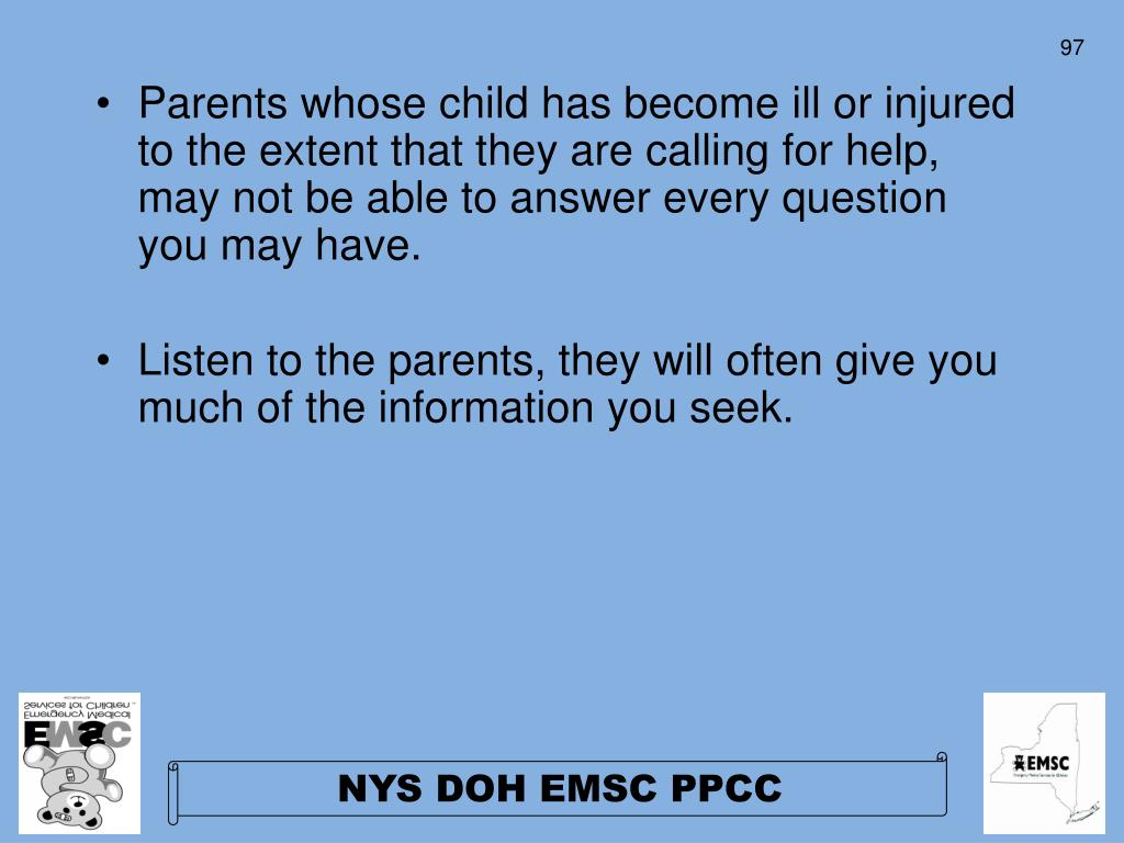 Parents whose child has become ill or injured to the extent that they are calling for help, may not be able to answer every question you may have.