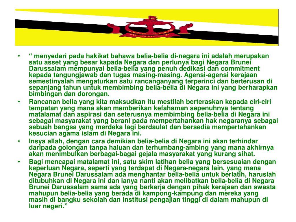 """"""" menyedari pada hakikat bahawa belia-belia di-negara ini adalah merupakan satu asset yang besar kapada Negara dan perlunya bagi Negara Brunei Darussalam mempunyai belia-belia yang penuh dedikasi dan commitment kepada tangungjawab dan tugas masing-masing. Agensi-agensi kerajaan semestinyalah mengaturkan satu rancanganyang terperinci dan berterusan di sepanjang tahun untuk membimbing belia-belia di Negara ini yang berharapkan bimbingan dan dorongan."""