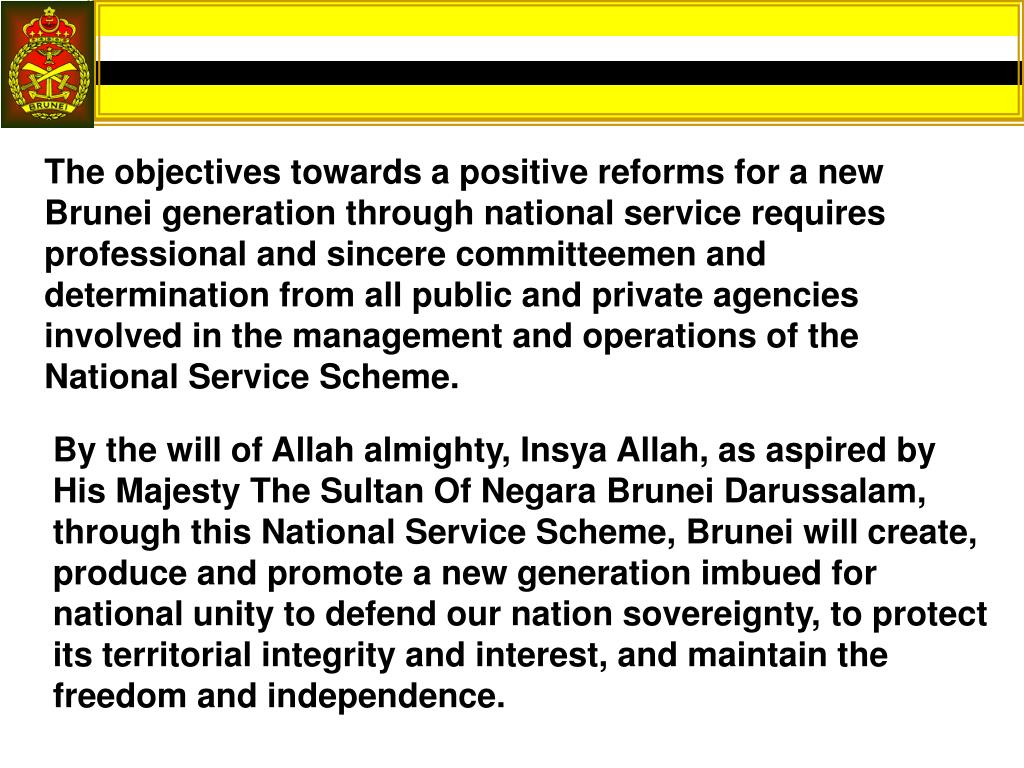 The objectives towards a positive reforms for a new Brunei generation through national service requires professional and sincere committeemen and determination from all public and private agencies involved in the management and operations of the National Service Scheme.