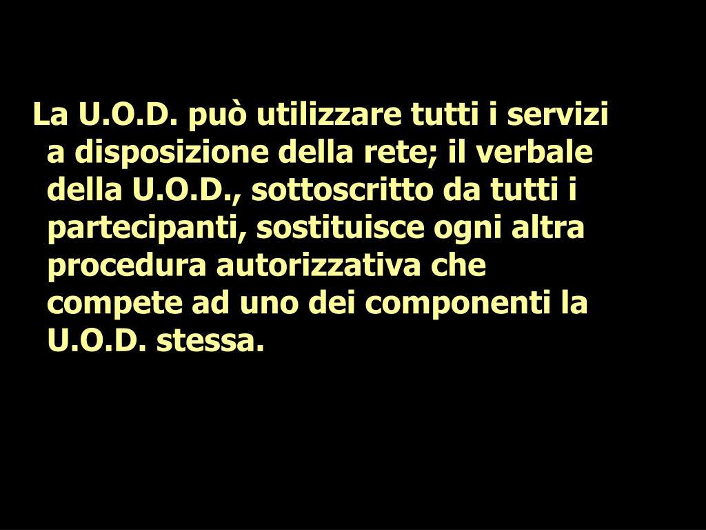 La U.O.D. può utilizzare tutti i servizi a disposizione della rete; il verbale della U.O.D., sottoscritto da tutti i partecipanti, sostituisce ogni altra procedura autorizzativa che compete ad uno dei componenti la U.O.D. stessa.