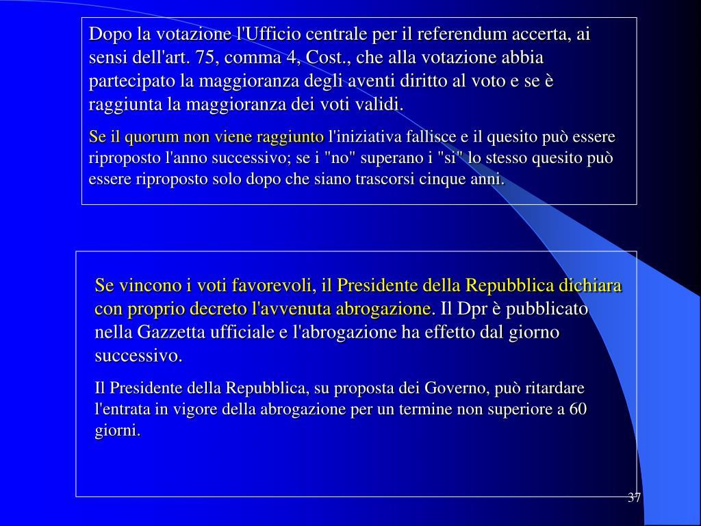 Dopo la votazione l'Ufficio centrale per il referendum accerta, ai sensi dell'art. 75, comma 4, Cost., che alla votazione abbia partecipato la maggioranza degli aventi diritto al voto e se è raggiunta la maggioranza dei voti validi.