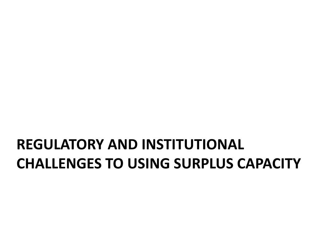 Regulatory and Institutional Challenges to using surplus Capacity