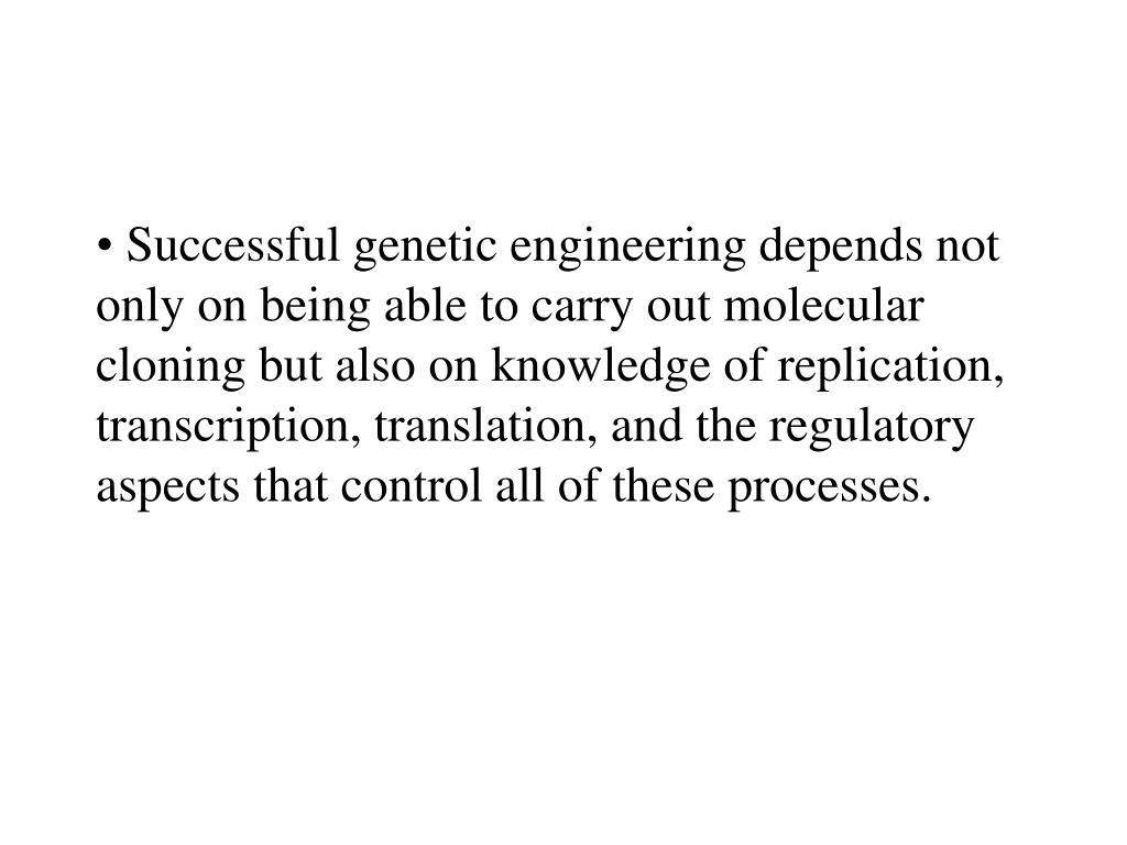 Successful genetic engineering depends not only on being able to carry out molecular cloning but also on knowledge of replication, transcription, translation, and the regulatory aspects that control all of these processes.