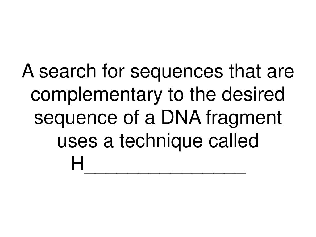 A search for sequences that are complementary to the desired sequence of a DNA fragment uses a technique called
