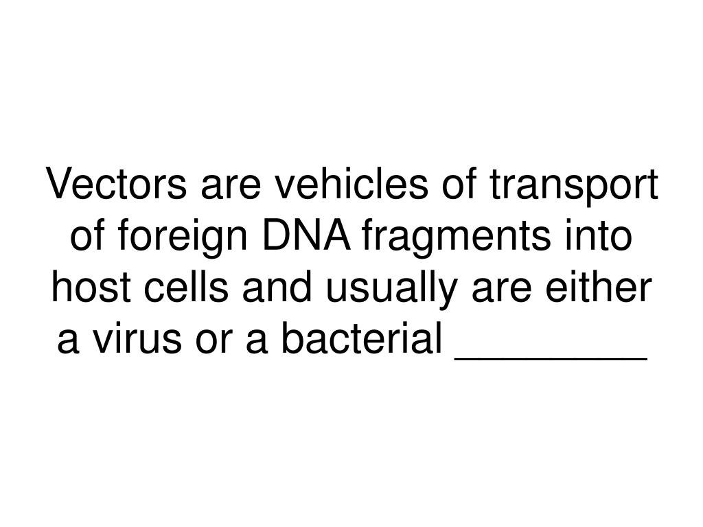 Vectors are vehicles of transport of foreign DNA fragments into host cells and usually are either a virus or a bacterial ________