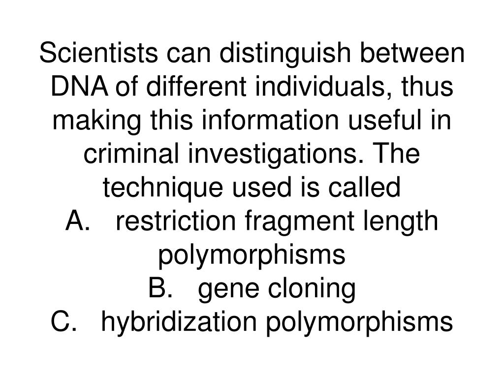 Scientists can distinguish between DNA of different individuals, thus making this information useful in criminal investigations. The technique used is called