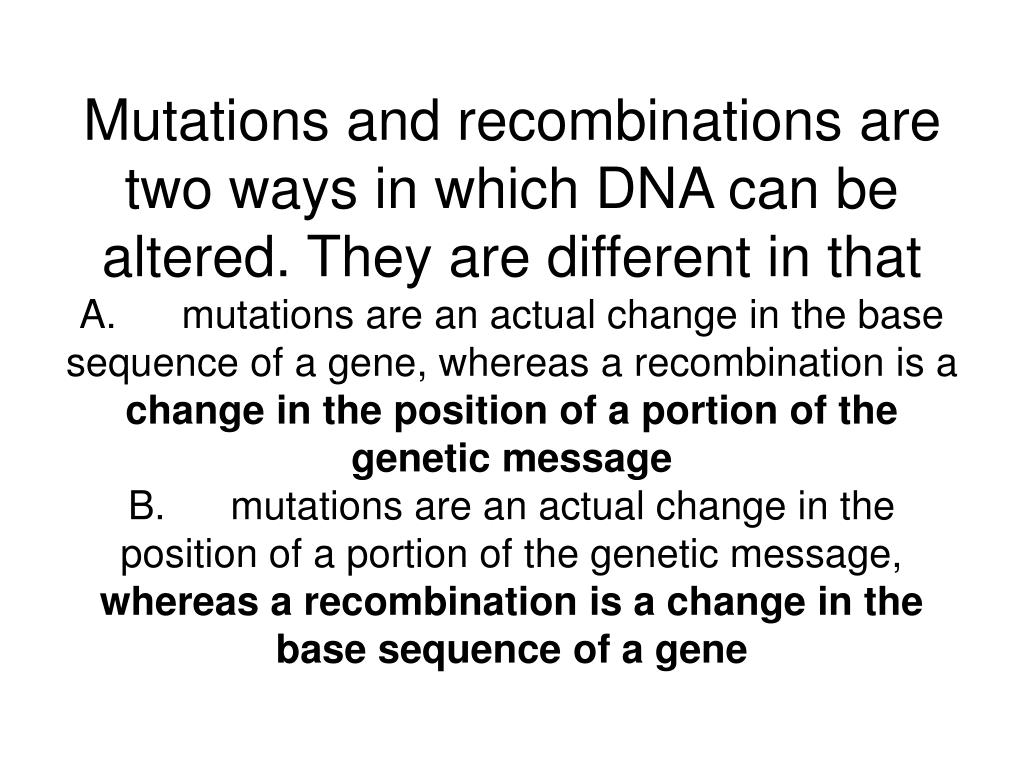 Mutations and recombinations are two ways in which DNA can be altered. They are different in that