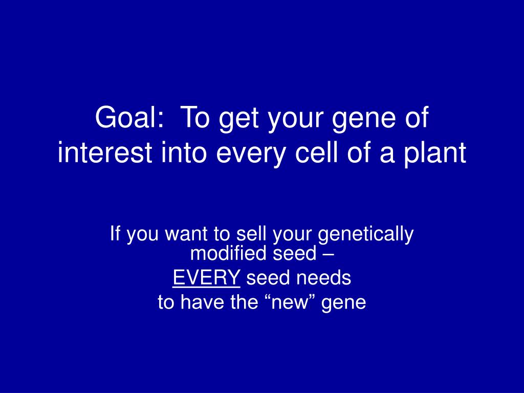 Goal:  To get your gene of interest into every cell of a plant