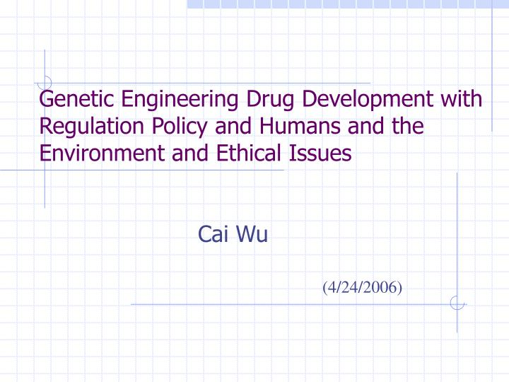 Genetic Engineering Drug Development with Regulation Policy and Humans and the Environment and