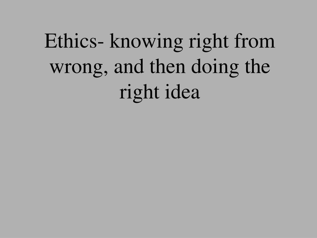 Ethics- knowing right from wrong, and then doing the right idea