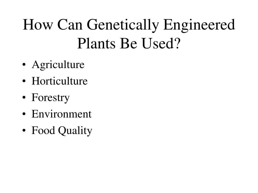 How Can Genetically Engineered Plants Be Used?