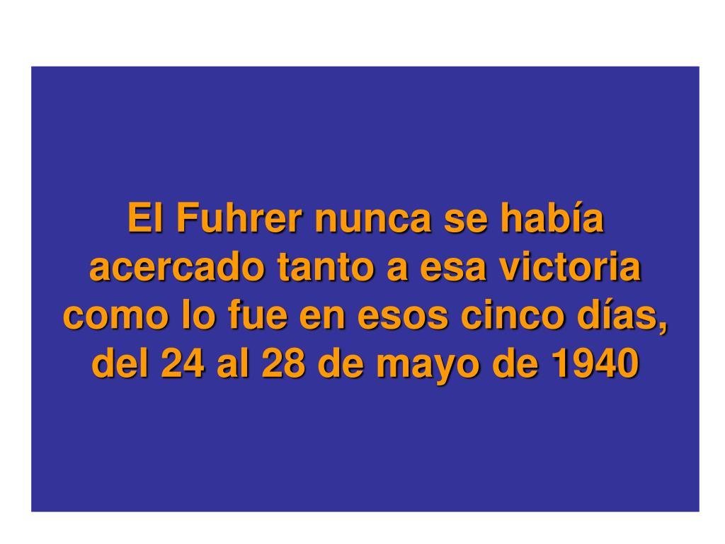 El Fuhrer nunca se haba acercado tanto a esa victoria como lo fue en esos cinco das, del 24 al 28 de mayo de 1940