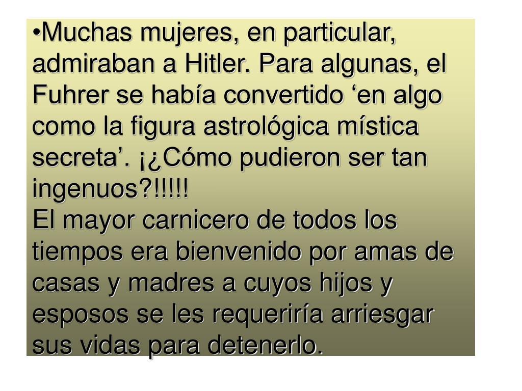 Muchas mujeres, en particular, admiraban a Hitler. Para algunas, el Fuhrer se haba convertido en algo como la figura astrolgica mstica secreta. Cmo pudieron ser tan ingenuos?!!!!!