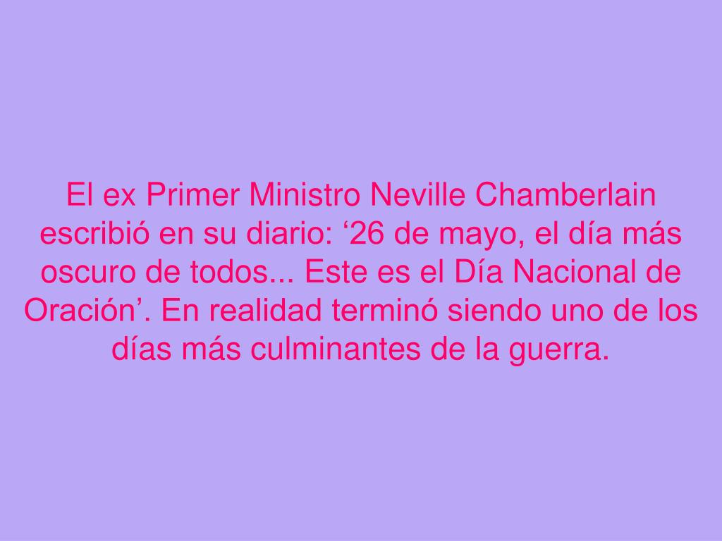 El ex Primer Ministro Neville Chamberlain escribi en su diario: 26 de mayo, el da ms oscuro de todos... Este es el Da Nacional de Oracin. En realidad termin siendo uno de los das ms culminantes de la guerra.