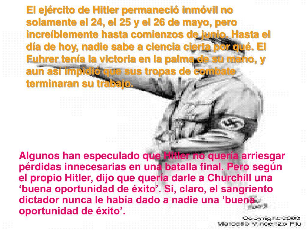 El ejrcito de Hitler permaneci inmvil no solamente el 24, el 25 y el 26 de mayo, pero increblemente hasta comienzos de junio. Hasta el da de hoy, nadie sabe a ciencia cierta por qu. El Fuhrer tena la victoria en la palma de su mano, y aun as impidi que sus tropas de combate terminaran su trabajo.