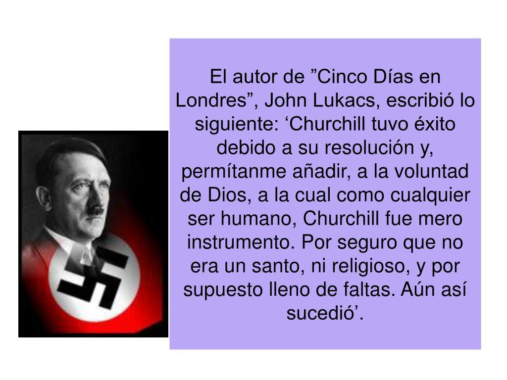 El autor de Cinco Das en Londres, John Lukacs, escribi lo siguiente: Churchill tuvo xito debido a su resolucin y, permtanme aadir, a la voluntad de Dios, a la cual como cualquier ser humano, Churchill fue mero instrumento. Por seguro que no era un santo, ni religioso, y por supuesto lleno de faltas. An as sucedi.