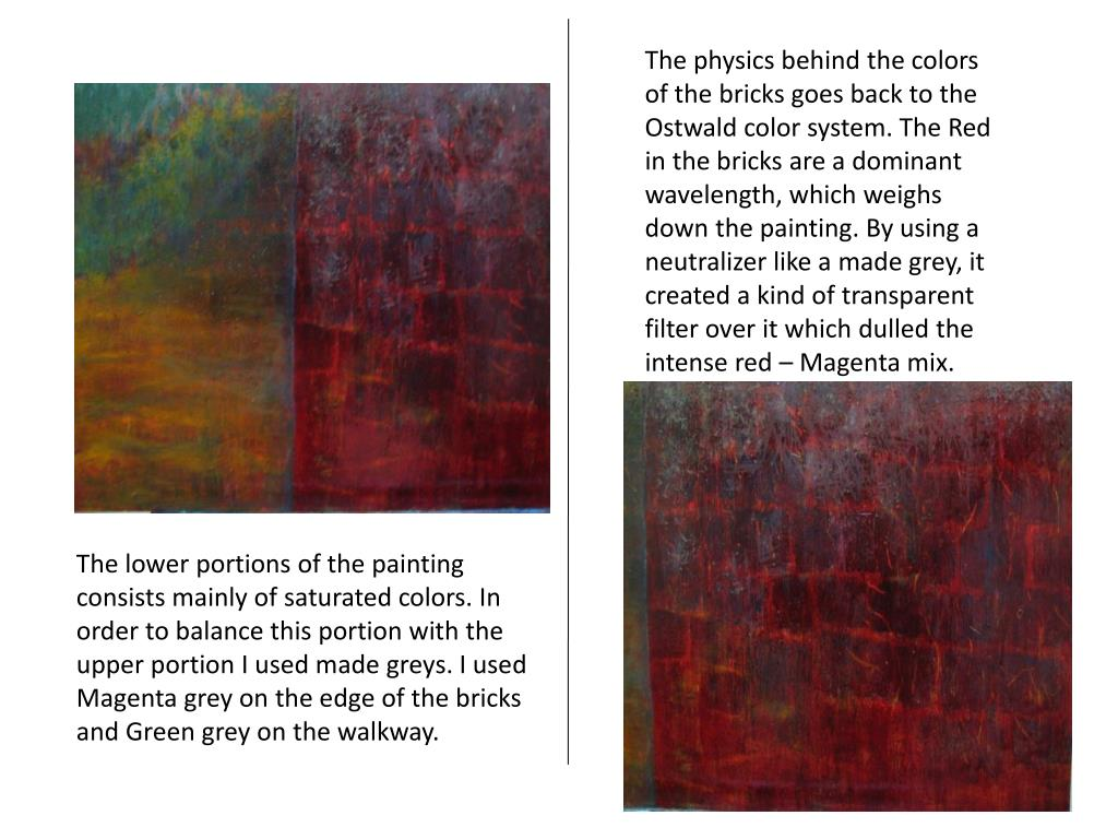The physics behind the colors of the bricks goes back to the Ostwald color system. The Red in the bricks are a dominant wavelength, which weighs down the painting. By using a neutralizer like a made grey, it created a kind of transparent filter over it which dulled the intense red – Magenta mix.