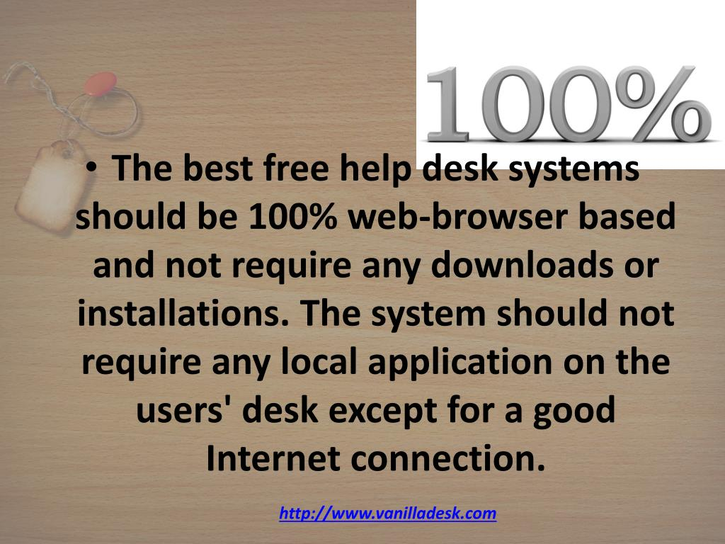 The best free help desk systems should be 100% web-browser based and not require any downloads or installations. The system should not require any local application on the users' desk except for a good Internet connection.