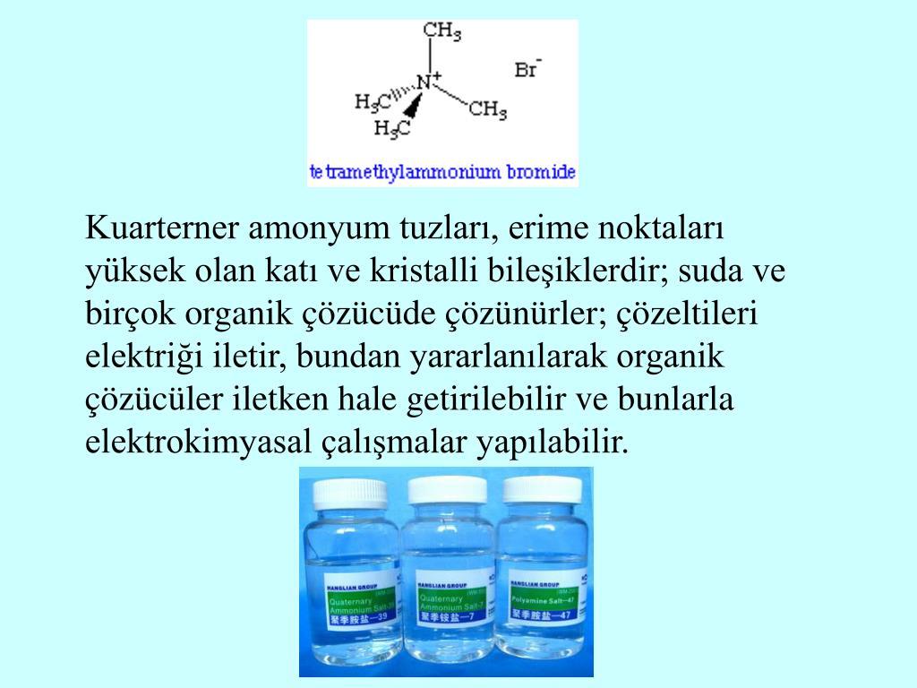 Kuarterner amonyum tuzları, erime noktaları yüksek olan katı ve kristalli bileşiklerdir; suda ve birçok organik çözücüde çözünürler; çözeltileri elektriği iletir, bundan yararlanılarak organik çözücüler iletken hale getirilebilir ve bunlarla elektrokimyasal çalışmalar yapılabilir.