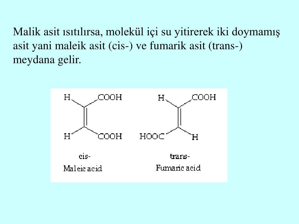 Malik asit ısıtılırsa, molekül içi su yitirerek iki doymamış asit yani maleik asit (cis-) ve fumarik asit (trans-) meydana gelir
