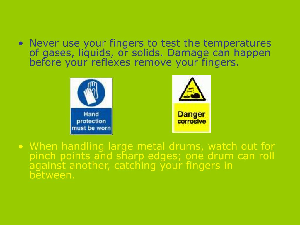 Never use your fingers to test the temperatures of gases, liquids, or solids. Damage can happen before your reflexes remove your fingers.