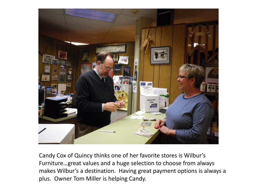 Candy Cox of Quincy thinks one of her favorite stores is Wilbur's Furniture…great values and a huge selection to choose from always makes Wilbur's a destination.  Having great payment options is always a plus.  Owner Tom Miller is helping Candy.