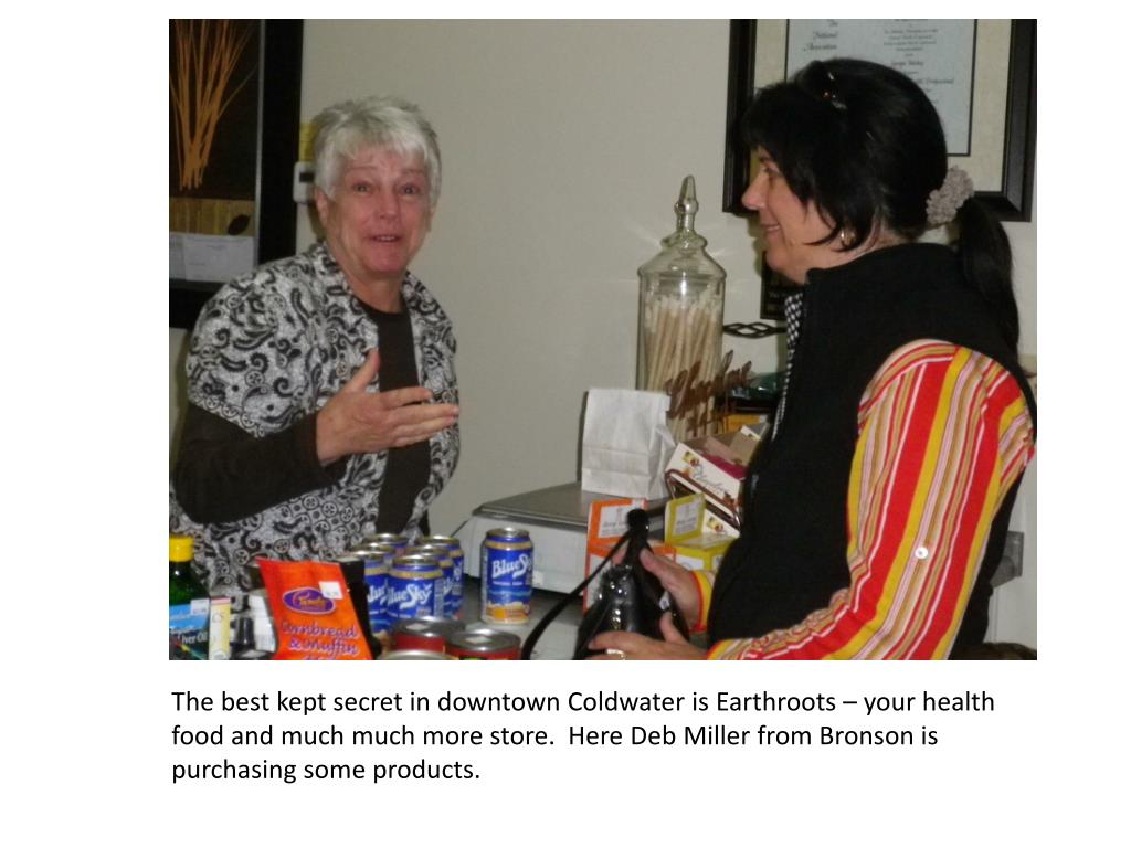 The best kept secret in downtown Coldwater is Earthroots – your health food and much much more store.  Here Deb Miller from Bronson is purchasing some products.
