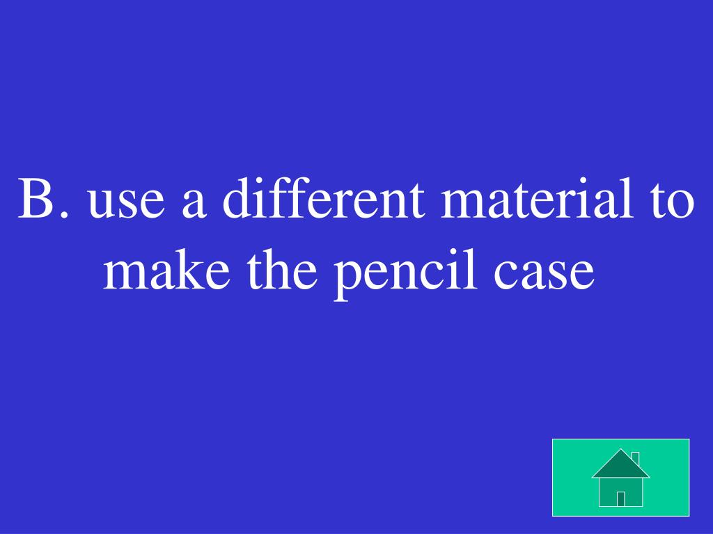 B. use a different material to make the pencil case