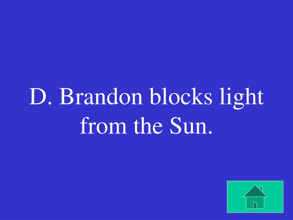 D. Brandon blocks light from the Sun.