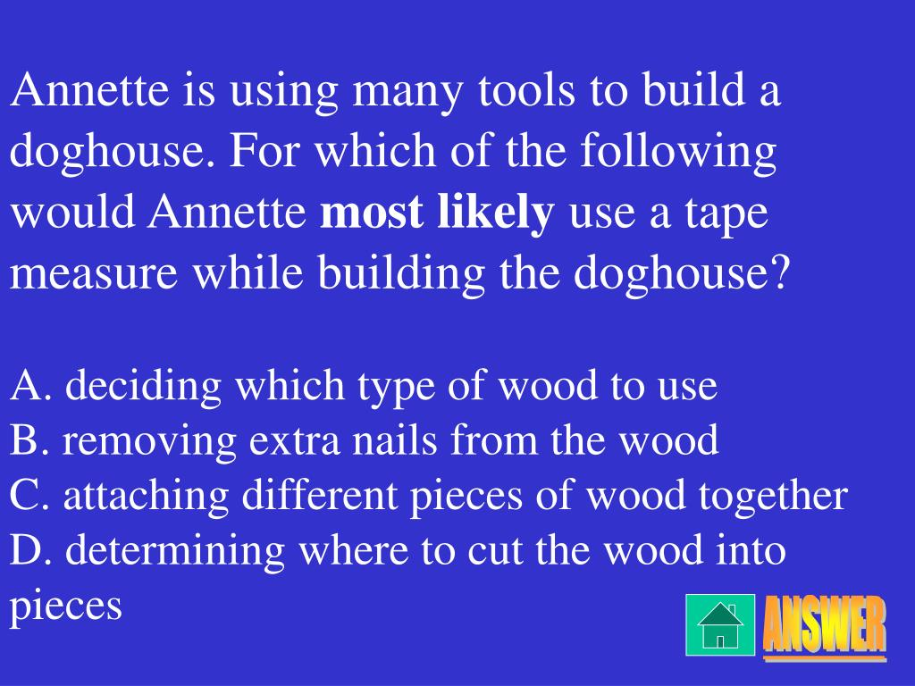 Annette is using many tools to build a doghouse. For which of the following would Annette