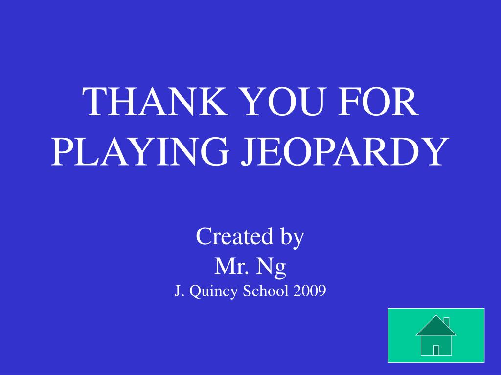THANK YOU FOR PLAYING JEOPARDY