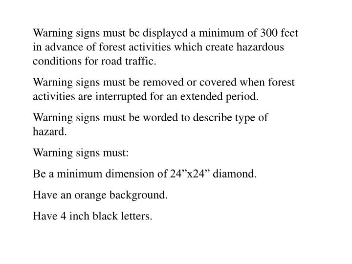 Warning signs must be displayed a minimum of 300 feet in advance of forest activities which create hazardous conditions for road traffic.