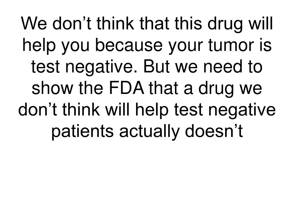 We don't think that this drug will help you because your tumor is test negative. But we need to show the FDA that a drug we don't think will help test negative patients actually doesn't
