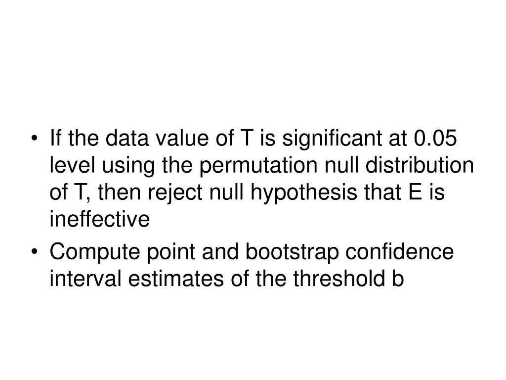 If the data value of T is significant at 0.05 level using the permutation null distribution of T, then reject null hypothesis that E is ineffective