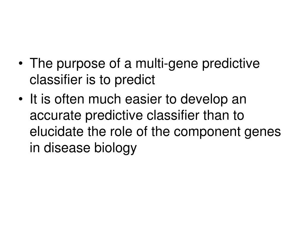 The purpose of a multi-gene predictive classifier is to predict
