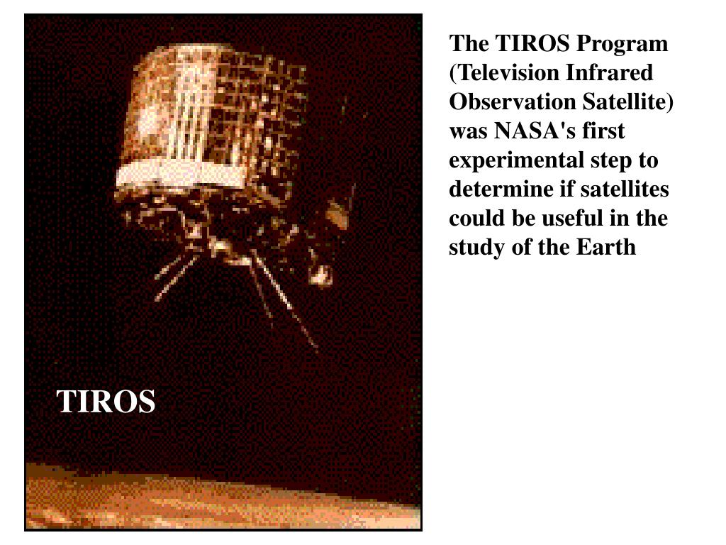 The TIROS Program (Television Infrared Observation Satellite) was NASA's first experimental step to determine if satellites could be useful in the study of the Earth