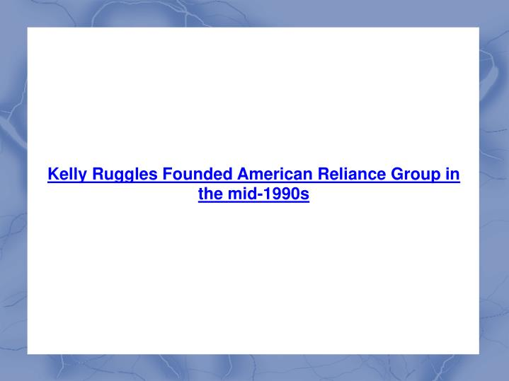 Kelly Ruggles Founded American Reliance Group in the mid-1990s
