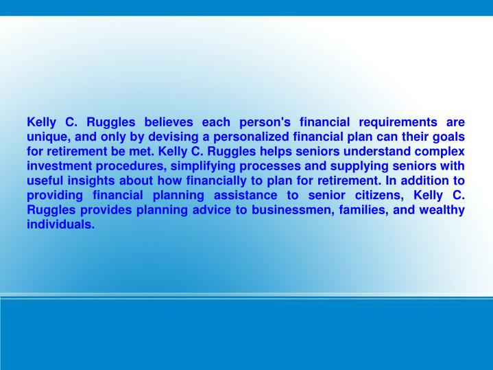 Kelly C. Ruggles believes each person's financial requirements are unique, and only by devising a personalized financial plan can their goals for retirement be met. Kelly C. Ruggles helps seniors understand complex investment procedures, simplifying processes and supplying seniors with useful insights about how financially to plan for retirement. In addition to providing financial planning assistance to senior citizens, Kelly C. Ruggles provides planning advice to businessmen, families, and wealthy individuals.