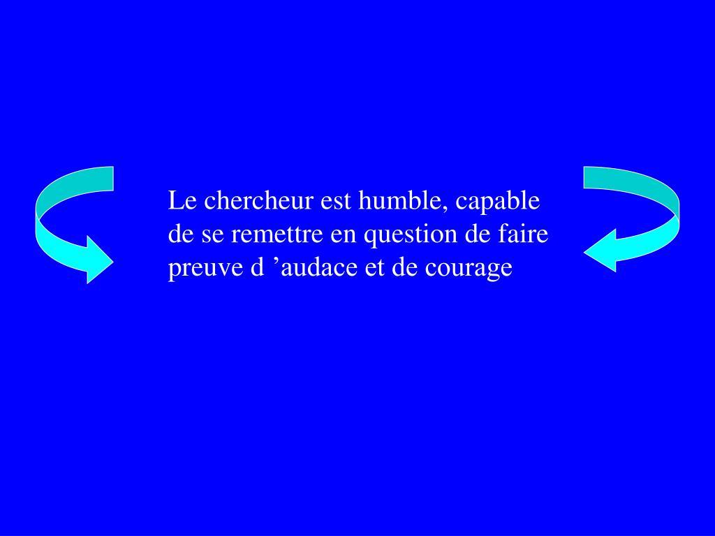 Le chercheur est humble, capable de se remettre en question de faire preuve d'audace et de courage