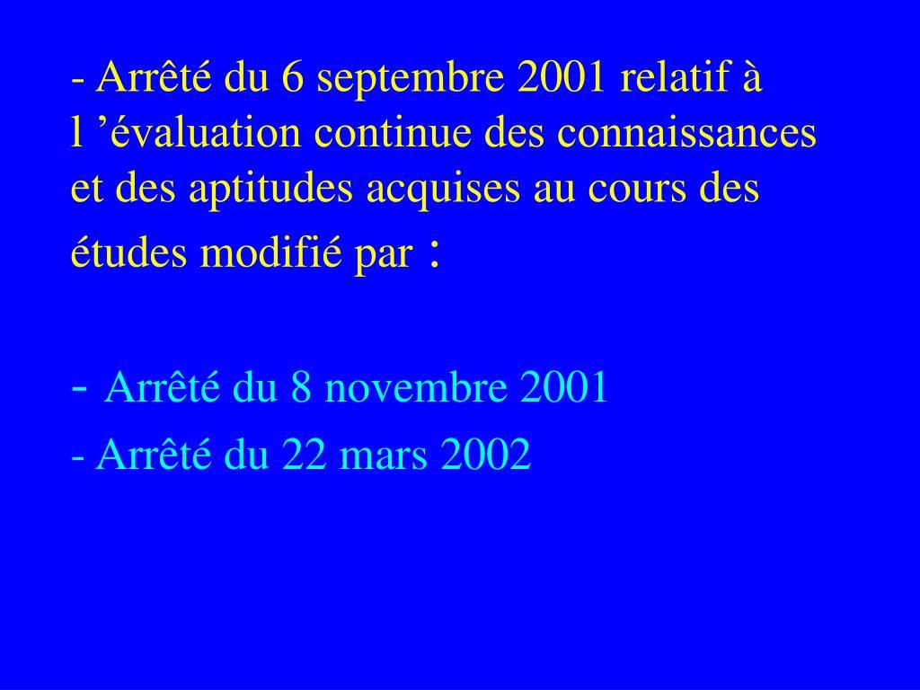 - Arrêté du 6 septembre 2001 relatif à l'évaluation continue des connaissances et des aptitudes acquises au cours des études modifié par