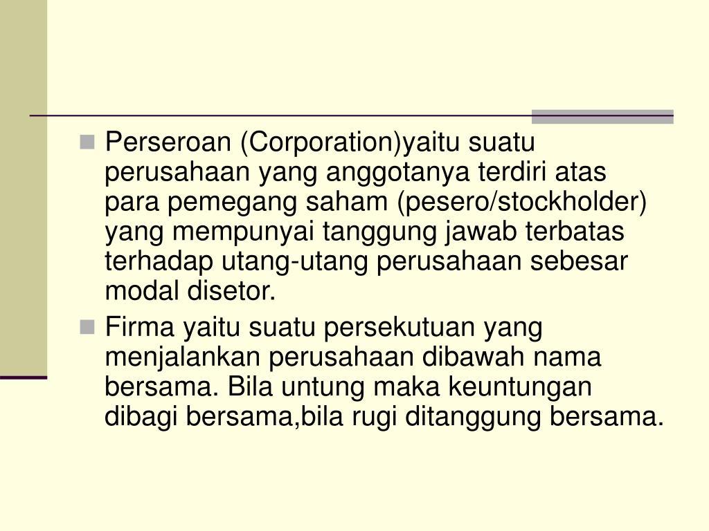 Perseroan (Corporation)yaitu suatu perusahaan yang anggotanya terdiri atas para pemegang saham (pesero/stockholder) yang mempunyai tanggung jawab terbatas terhadap utang-utang perusahaan sebesar modal disetor.