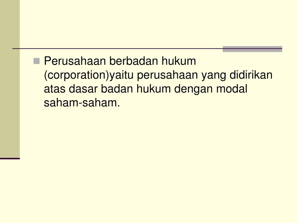 Perusahaan berbadan hukum (corporation)yaitu perusahaan yang didirikan atas dasar badan hukum dengan modal saham-saham.