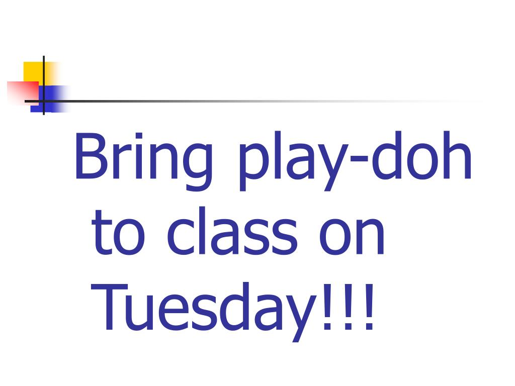Bring play-doh to class on Tuesday!!!
