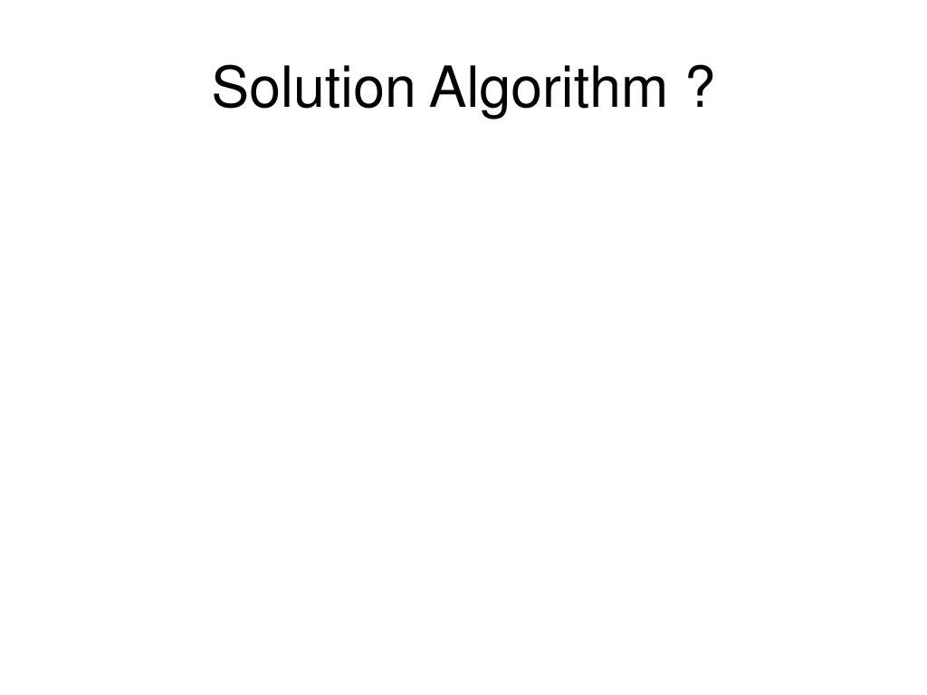 Solution Algorithm ?