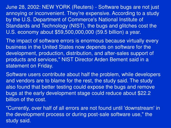 June 28, 2002: NEW YORK (Reuters) - Software bugs are not just annoying or inconvenient. They're expensive. According to a study by the U.S. Department of Commerce's National Institute of Standards and Technology (NIST), the bugs and glitches cost the U.S. economy about $59,500,000,000 (59.5 billion) a year.
