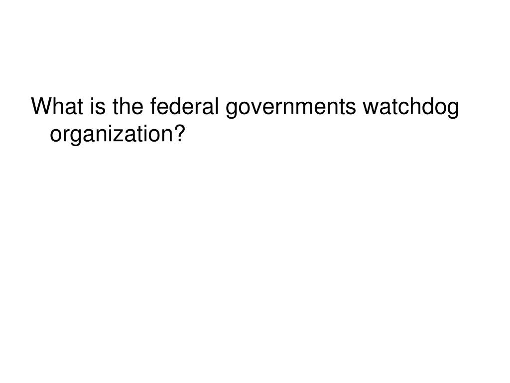 What is the federal governments watchdog organization?