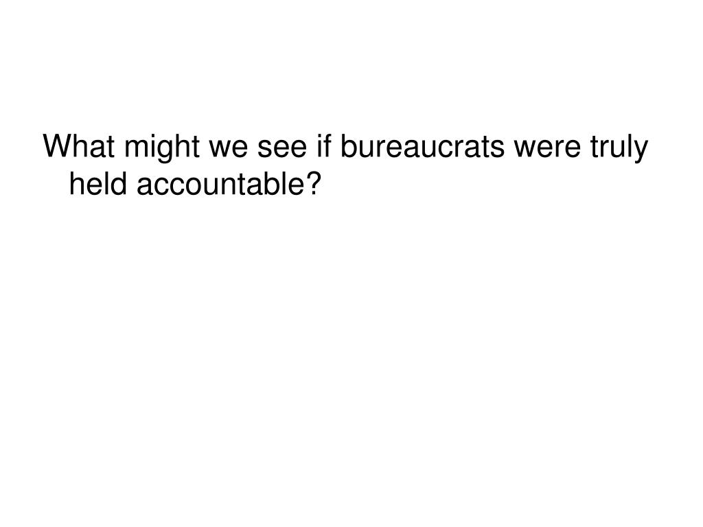 What might we see if bureaucrats were truly held accountable?