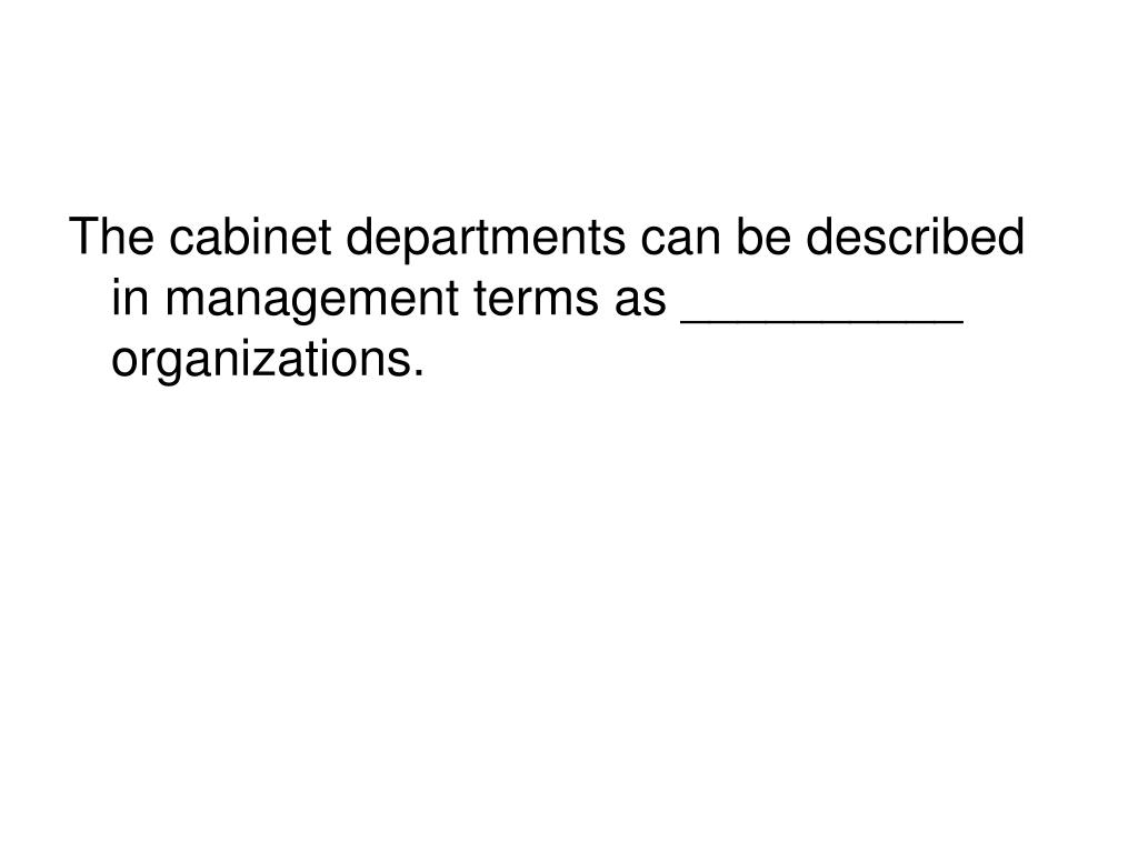 The cabinet departments can be described in management terms as __________ organizations.