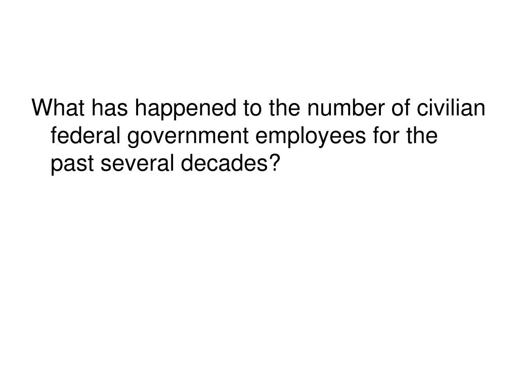 What has happened to the number of civilian  federal government employees for the past several decades?