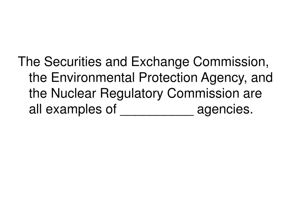 The Securities and Exchange Commission, the Environmental Protection Agency, and the Nuclear Regulatory Commission are all examples of __________ agencies.